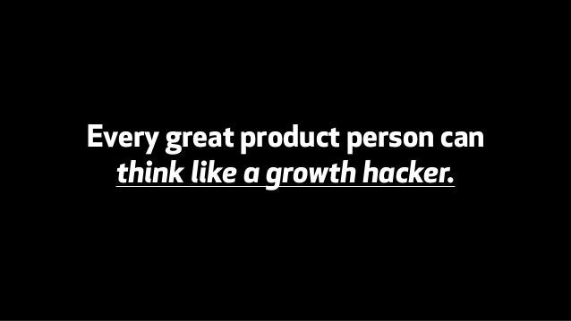 Every great product person can  think like a growth hacker.