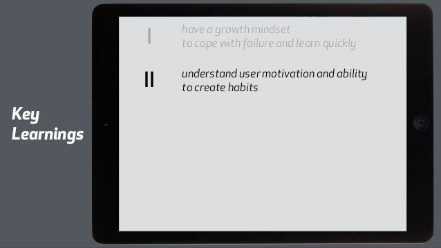 I have a growth mindset  to cope with failure and learn quickly  II to create habits  understand user motivation and abili...