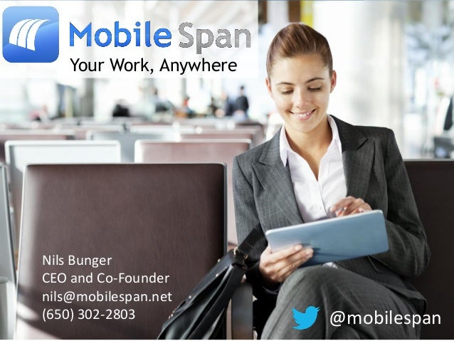 Your Work, AnywhereNils BungerCEO and Co-Foundernils@mobilespan.net(650) 302-2803 @mobilespan