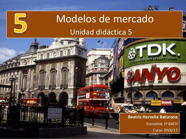 Modelos de mercado Unidad didáctica 5 Beatriz Hervella Baturone Economía 1º BACH Curso 2016/17