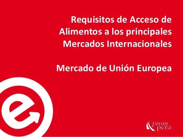 Requisitos de Acceso de Alimentos a los principales Mercados Internacionales Mercado de Unión Europea