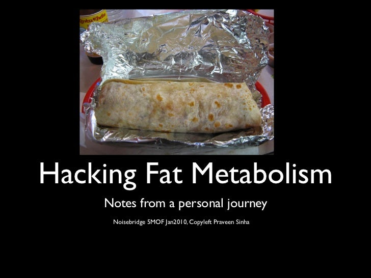 Hacking Fat Metabolism    Notes from a personal journey     Noisebridge 5MOF Jan2010, Copyleft Praveen Sinha