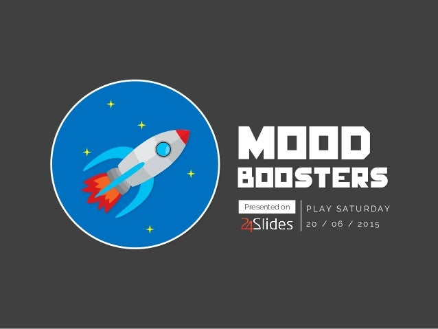 MOOD boosters PLAY SATURDAY 20 / 06 / 2015 Presented on