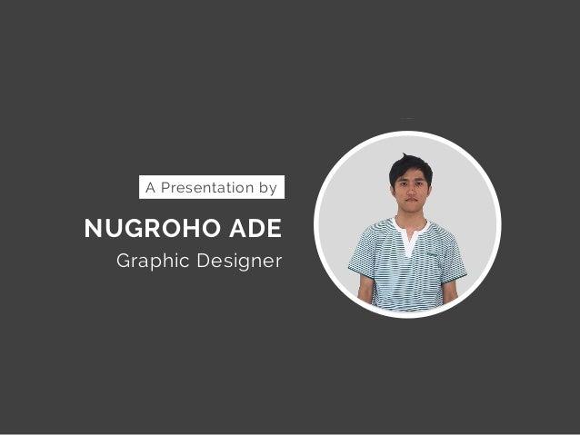 NUGROHO ADE Graphic Designer A Presentation by