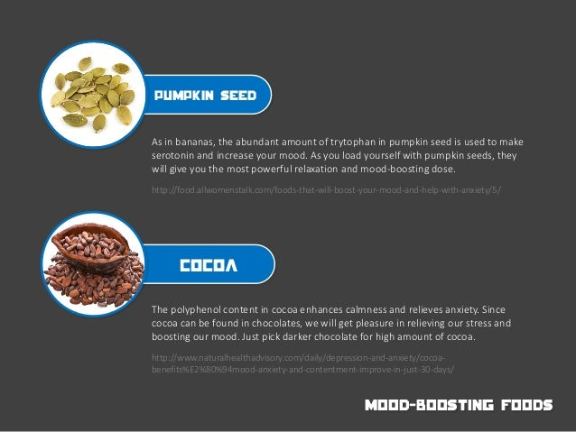 Pumpkin seed As in bananas, the abundant amount of trytophan in pumpkin seed is used to make serotonin and increase your m...