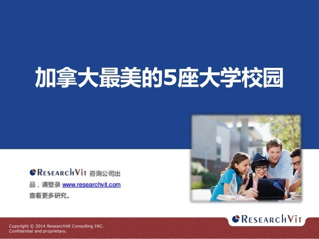 Copyright © 2014 ResearchVit Consulting INC. Confidential and proprietary. 加拿大最美的5座大学校园 咨询公司出 品,请登录 www.researchvit.com 查看...