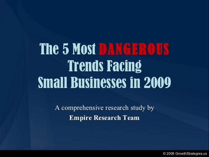 The 5 Most  DANGEROUS Trends Facing Small Businesses in 2009 A comprehensive research study by Empire Research Team © 2008...
