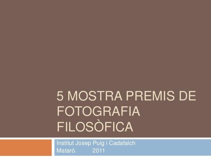 5 MOSTRA PREMIS DEFOTOGRAFIAFILOSÒFICAInstitut Josep Puig i CadafalchMataró.        2011