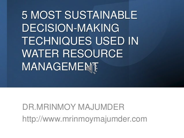 5 MOST SUSTAINABLE DECISION-MAKING TECHNIQUES USED IN WATER RESOURCE MANAGEMENT DR.MRINMOY MAJUMDER http://www.mrinmoymaju...