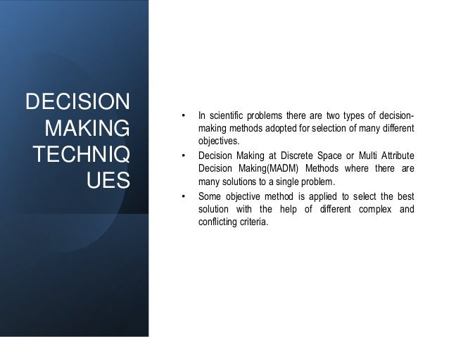 DECISION MAKING TECHNIQ UES • In scientific problems there are two types of decision- making methods adopted for selection...