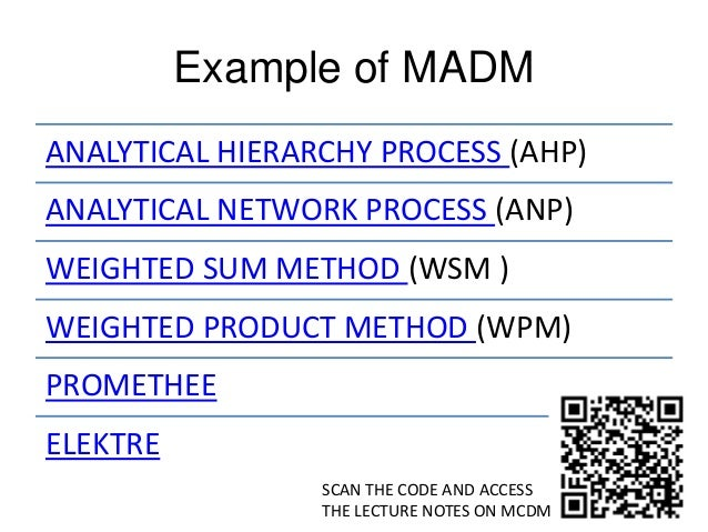 Example of MADM ANALYTICAL HIERARCHY PROCESS (AHP) ANALYTICAL NETWORK PROCESS (ANP) WEIGHTED SUM METHOD (WSM ) WEIGHTED PR...
