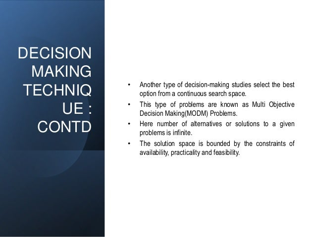 DECISION MAKING TECHNIQ UE : CONTD • Another type of decision-making studies select the best option from a continuous sear...