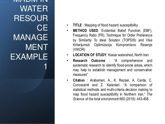 MADM IN WATER RESOUR CE MANAGE MENT EXAMPLE 1 • TITLE : Mapping of flood hazard susceptibility • METHOD USED: Evidential B...