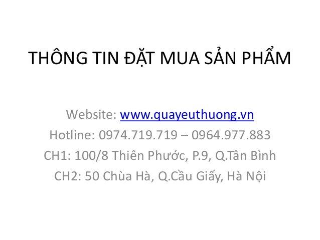 THÔNG TIN ĐẶT MUA SẢN PHẨM Website: www.quayeuthuong.vn Hotline: 0974.719.719 – 0964.977.883 CH1: 100/8 Thiên Phước, P.9, ...
