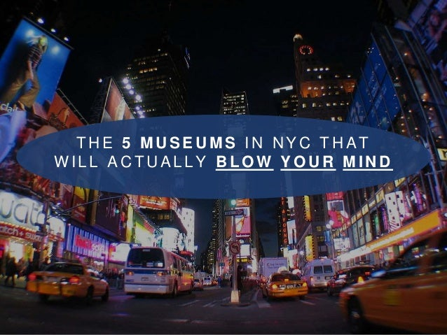 THE 5 MUSEUMS IN NYC THAT  WI L L ACTUAL LY BLOW YOUR MIND