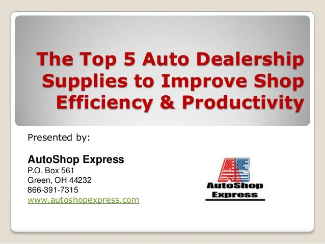 The Top 5 Auto Dealership Supplies to Improve Shop Efficiency & Productivity Presented by: AutoShop Express P.O. Box 561 G...