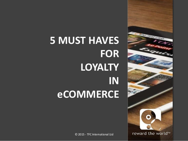 5 MUST HAVES FOR LOYALTY IN eCOMMERCE © 2015 - TFC International Ltd