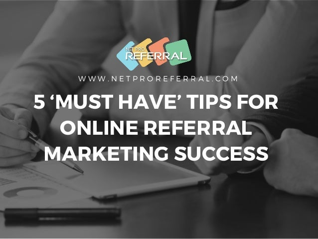 W W W . N E T P R O R E F E R R A L . C O M 5 'MUST HAVE' TIPS FOR ONLINE REFERRAL MARKETING SUCCESS