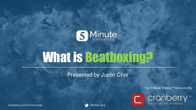 cranberry.com/5minutes #5minutes This 5 Minute Webinar™ Sponsored By What is Beatboxing? Presented by Justin Choi