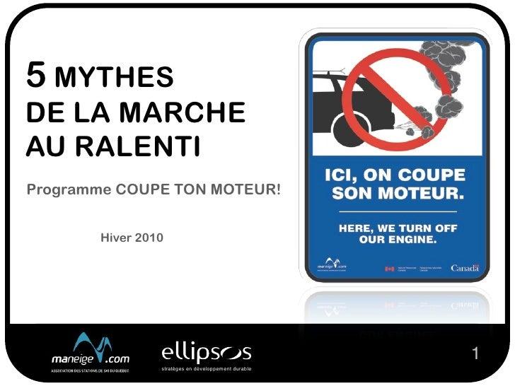 5 MYTHES DE LA MARCHE AU RALENTI Programme COUPE TON MOTEUR!          Hiver 2010                                          ...