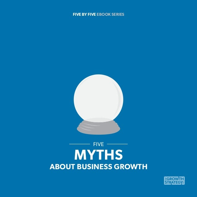 FIVE BY FIVE EBOOK SERIES  FIVE  MYTHS  ABOUT BUSINESS GROWTH