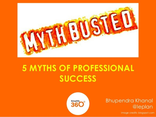 5 MYTHS OF PROFESSIONAL SUCCESS Bhupendra Khanal @leplan Image credits: blogspot.com