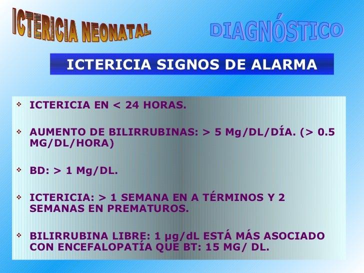 ICTERICIA SIGNOS DE ALARMA <ul><li>ICTERICIA EN < 24 HORAS. </li></ul><ul><li>AUMENTO DE BILIRRUBINAS: > 5 Mg/DL/DÍA. (> 0...