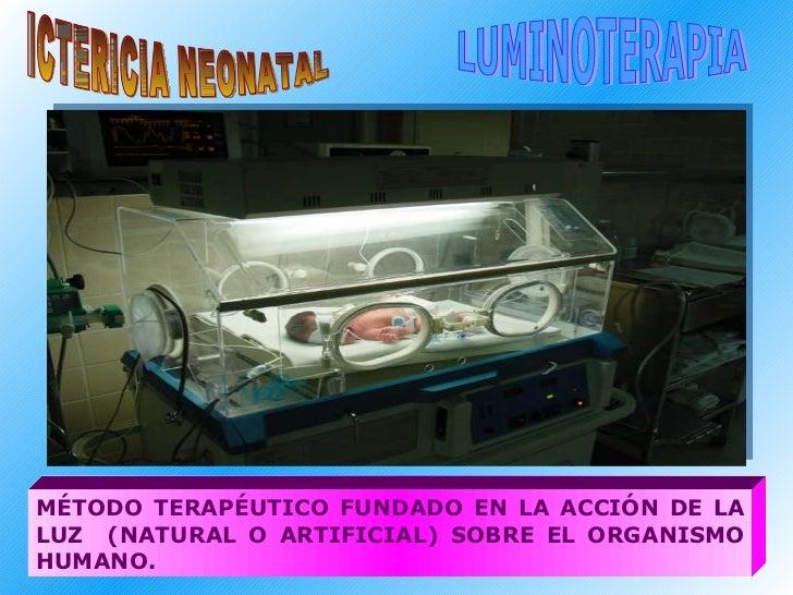 ICTERICIA NEONATAL LUMINOTERAPIA MÉTODO TERAPÉUTICO FUNDADO EN LA ACCIÓN DE LA LUZ  (NATURAL O ARTIFICIAL) SOBRE EL ORGANI...