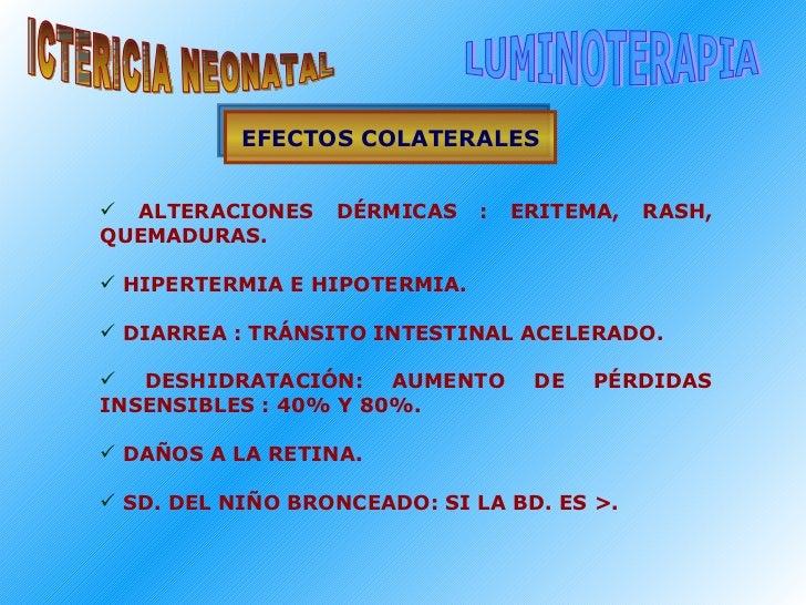 ICTERICIA NEONATAL LUMINOTERAPIA EFECTOS COLATERALES <ul><li>ALTERACIONES DÉRMICAS : ERITEMA, RASH, QUEMADURAS. </li></ul>...