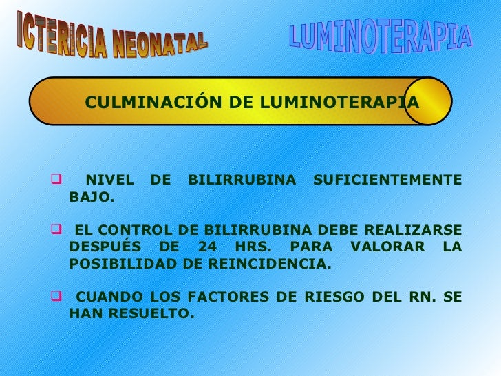 ICTERICIA NEONATAL LUMINOTERAPIA CULMINACIÓN DE LUMINOTERAPIA <ul><li>NIVEL DE BILIRRUBINA SUFICIENTEMENTE BAJO. </li></ul...