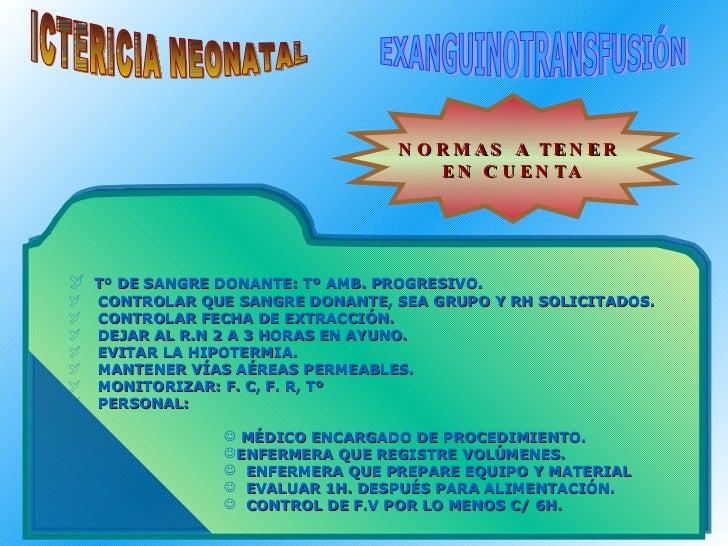 ICTERICIA NEONATAL EXANGUINOTRANSFUSIÓN NORMAS A TENER  EN CUENTA <ul><li>Tº DE SANGRE DONANTE: Tº AMB. PROGRESIVO. </li><...