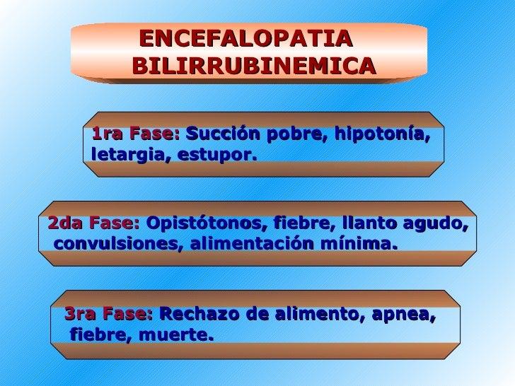 ENCEFALOPATIA  BILIRRUBINEMICA 1ra Fase:   Succión pobre, hipotonía,  letargia, estupor. 2da Fase:   Opistótonos, fiebre, ...