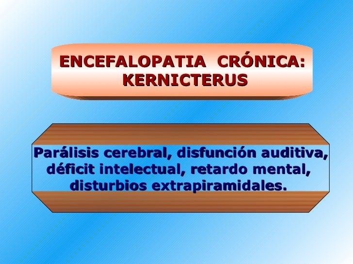 ENCEFALOPATIA  CRÓNICA: KERNICTERUS Parálisis cerebral, disfunción auditiva, déficit intelectual, retardo mental,  disturb...