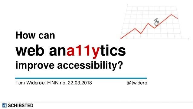 How can web ana11ytics improve accessibility? Tom Widerøe, FINN.no, 22.03.2018 @twidero