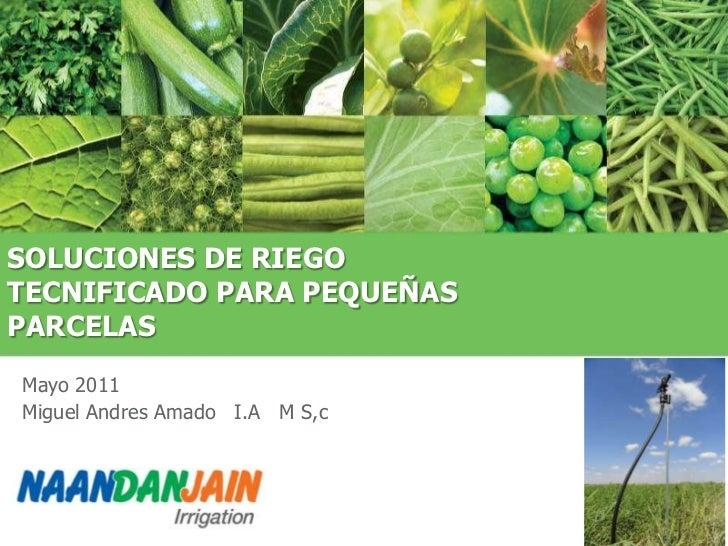 SOLUCIONES DE RIEGOTECNIFICADO PARA PEQUEÑASPARCELASMayo 2011Miguel Andres Amado I.A M S,c