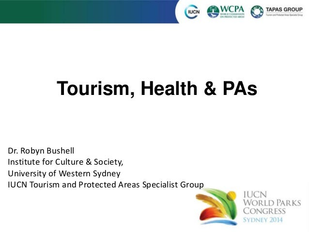 Tourism, Health & PAs Dr. Robyn Bushell Institute for Culture & Society, University of Western Sydney IUCN Tourism and Pro...