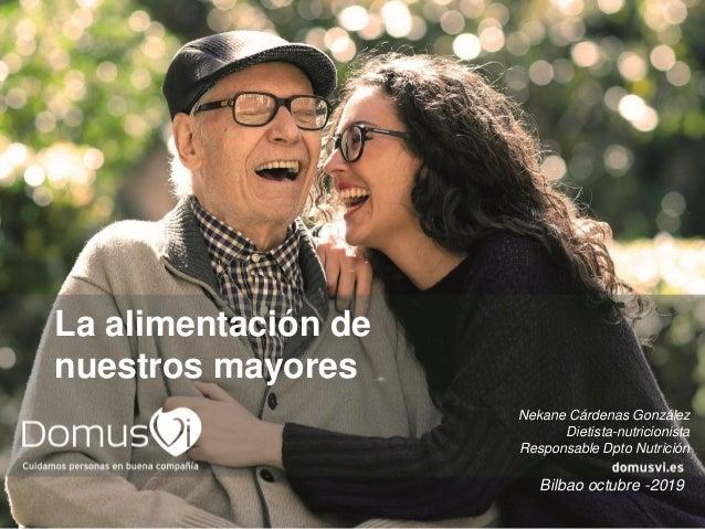 La alimentación de nuestros mayores Bilbao octubre -2019 Nekane Cárdenas González Dietista-nutricionista Responsable Dpto ...