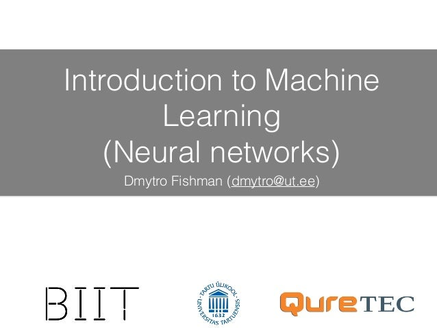 Introduction to Machine Learning (Neural networks) Dmytro Fishman (dmytro@ut.ee)