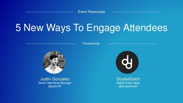 5 New Ways To Engage Attendees Event Resources Presented By: DoubleDutch Mobile Event Apps @DoubleDutch Justin Gonzalez Se...