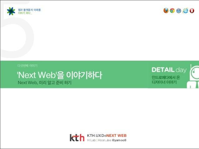 5웹과 플랫폼의 미래를이야기 하다_다섯번째 이야기Next Web을 이야기하다Next Web, 미리 알고 준비 하기                        KTH.UXD ®NEXT WEB                  ...