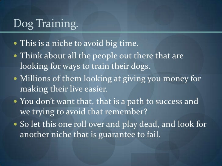 Dog Training. <br />This is a niche to avoid big time. <br />Think about all the people out there that are looking for way...