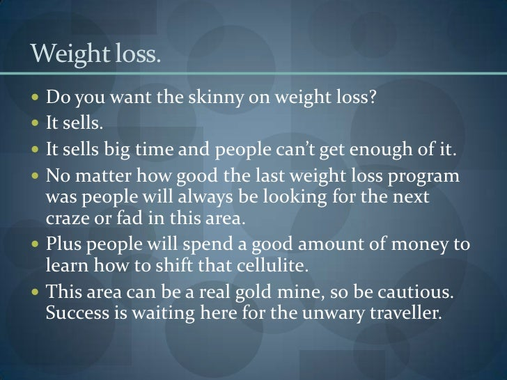 Weight loss. <br />Do you want the skinny on weight loss? <br />It sells. <br />It sells big time and people can't get eno...