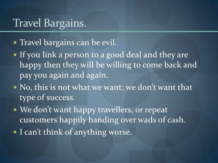 Travel Bargains. <br />Travel bargains can be evil. <br />If you link a person to a good deal and they are happy then they...