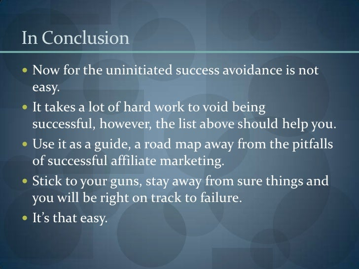 In Conclusion <br />Now for the uninitiated success avoidance is not easy. <br />It takes a lot of hard work to void being...