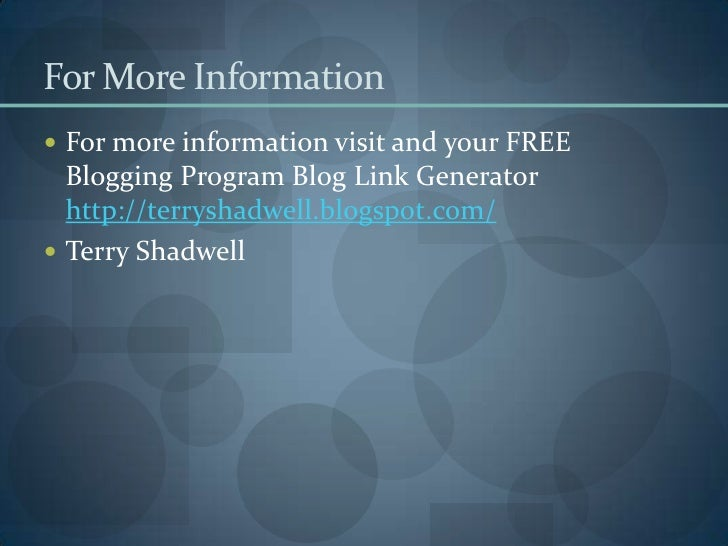 For More Information<br />For more information visit and your FREE Blogging Program Blog Link Generator http://terryshadwe...