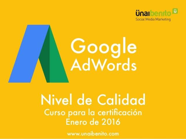 Google AdWords Curso para la certificación Nivel de Calidad Enero de 2016 www.unaibenito.com