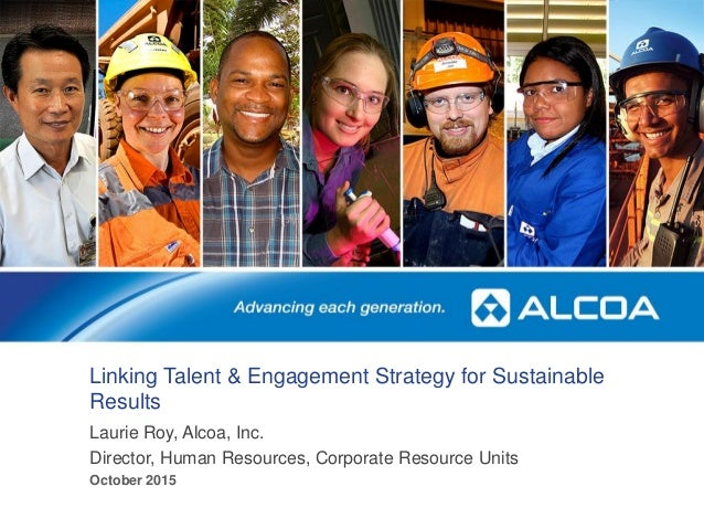 Linking Talent & Engagement Strategy for Sustainable Results Laurie Roy, Alcoa, Inc. Director, Human Resources, Corporate ...