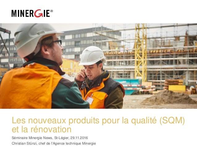 Les nouveaux produits pour la qualité (SQM) et la rénovation Séminaire Minergie News, St-Légier, 29.11.2016 Christian Stün...