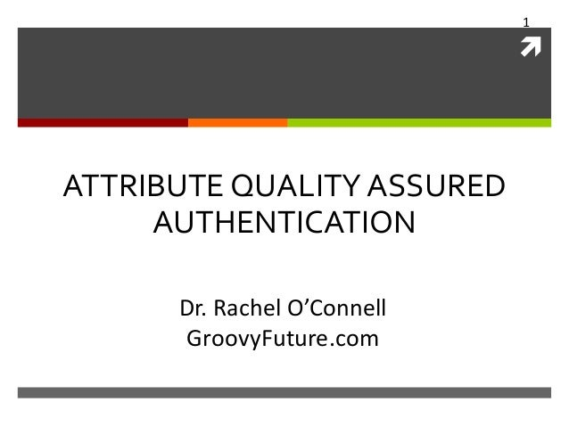 1    ATTRIBUTE QUALITY ASSURED AUTHENTICATION Dr. Rachel O'Connell GroovyFuture.com
