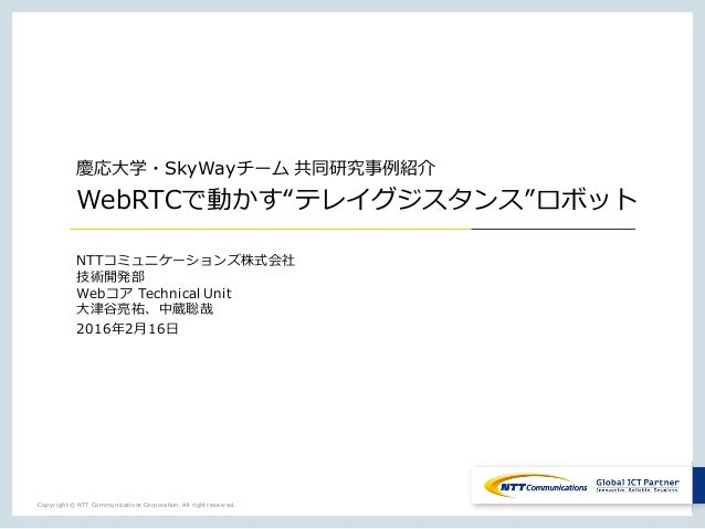 "Copyright © NTT Communications Corporation. All right reserved. 慶応⼤学・SkyWayチーム 共同研究事例紹介 WebRTCで動かす""テレイグジスタンス""ロボット NTTコミュニケ..."
